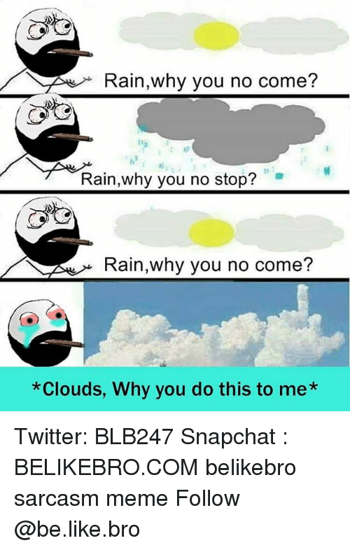 why you no: Rain why you no come?  Rain,why you no stop?  Rain,why you no come?  *Clouds, Why you do this to me* Twitter: BLB247 Snapchat : BELIKEBRO.COM belikebro sarcasm meme Follow @be.like.bro