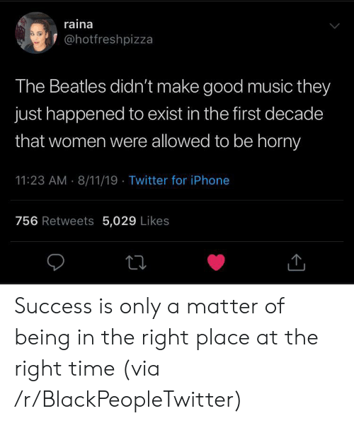 Beatles: raina  @hotfreshpizza  The Beatles didn't make good music they  just happened to exist in the first decade  that women were allowed to be horny  11:23 AM 8/11/19 Twitter for iPhone  756 Retweets 5,029 Likes Success is only a matter of being in the right place at the right time (via /r/BlackPeopleTwitter)
