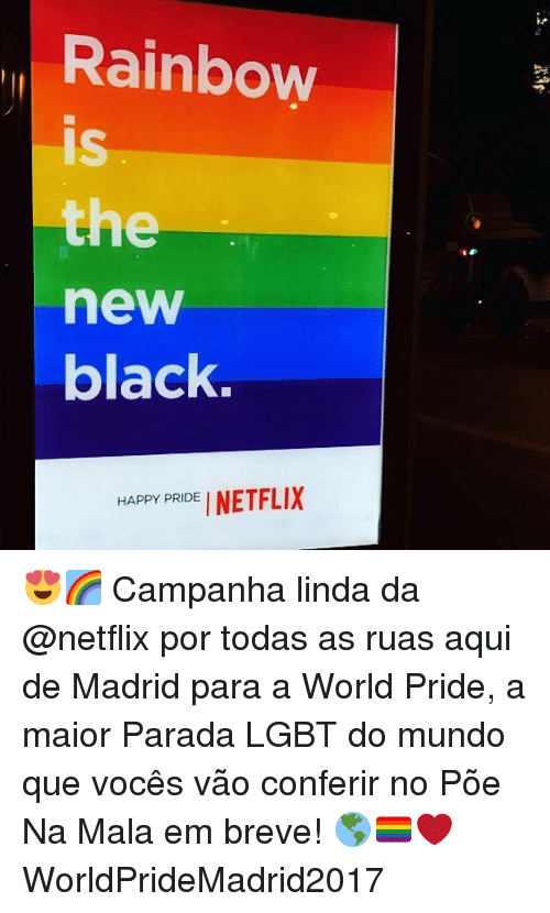 Lgbt, Memes, and Netflix: Rainbow  IS  is  the  new  black.  HPPY PRIDEI NETFLIX  HAPPY PRIDE 😍🌈 Campanha linda da @netflix por todas as ruas aqui de Madrid para a World Pride, a maior Parada LGBT do mundo que vocês vão conferir no Põe Na Mala em breve! 🌎🏳️‍🌈❤️ WorldPrideMadrid2017
