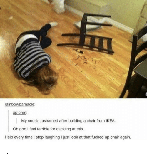ashamed: rainbowbarnacle:  xploren:  My cousin, ashamed after building a chair from IKEA.  Oh god I feel terrible for cackling at this.  Help every time I stop laughing I just look at that fucked up chair again. .