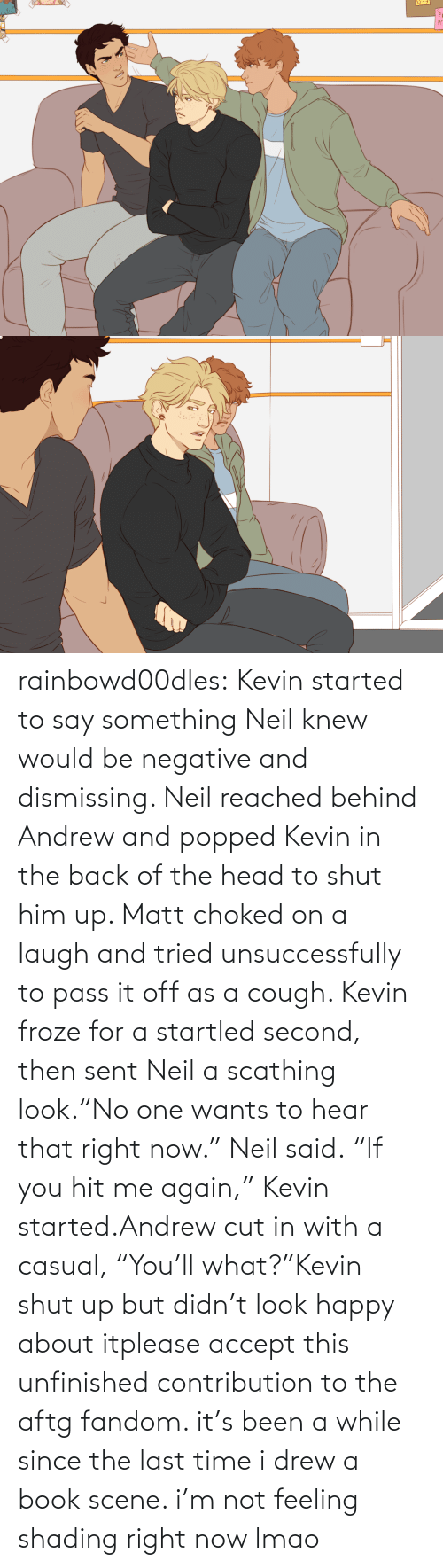 "Head, Lmao, and Shut Up: rainbowd00dles:  Kevin started to say something Neil knew would be negative and dismissing. Neil reached behind Andrew and popped Kevin in the back of the head to shut him up. Matt choked on a laugh and tried unsuccessfully to pass it off as a cough. Kevin froze for a startled second, then sent Neil a scathing look.""No one wants to hear that right now."" Neil said. ""If you hit me again,"" Kevin started.Andrew cut in with a casual, ""You'll what?""Kevin shut up but didn't look happy about itplease accept this unfinished contribution to the aftg fandom. it's been a while since the last time i drew a book scene. i'm not feeling shading right now lmao"