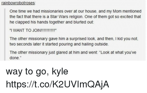 """Memes, Star Wars, and House: rainbowrobotroses  One time we had missionaries over at our house, and my Mom mentioned  the fact that there is a Star Wars religion. One of them got so excited that  he clapped his hands together and blurted out:  The other missionary gave him a surprised look, and then, I kid you not,  two seconds later it started pouring and hailing outside.  The other missionary just glared at him and went: """"Look at what you've  done."""" way to go, kyle https://t.co/K2UVImQAjA"""