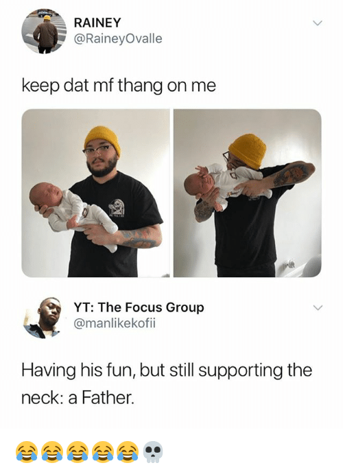 Focus, Girl Memes, and Fun: RAINEY  @RaineyOvalle  keep dat mf thang on me  YT: The Focus Group  @manlikekofii  Having his fun, but still supporting the  neck: a Father. 😂😂😂😂😂💀