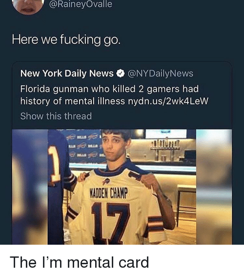 Gunman: @RaineyOvalle  Here we fucking go.  New York Daily News @NYDailyNews  Florida gunman who killed 2 gamers had  history of mental illness nydn.us/2wk4LeW  Show this thread  MADEN CHAMP The I'm mental card