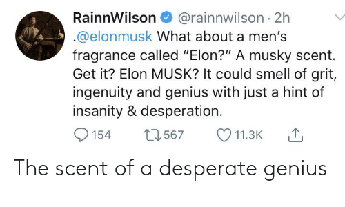 """Elonmusk: @rainnwilson · 2h  RainnWilson  .@elonmusk What about a men's  fragrance called """"Elon?"""" A musky scent.  Get it? Elon MUSK? It could smell of grit,  ingenuity and genius with just a hint of  insanity & desperation.  27567  O 11.3K  154 The scent of a desperate genius"""