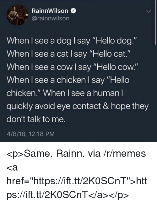 "Hello, Memes, and Chicken: RainnWilson  rainnwilson  When Isee a dog I say""Hello dog""  When I see a cat I say Hello cat.  When l see a cowl say ""Hello cow.""  When I see a chicken l say ""Hello  chicken."" When I see a human l  quickly avoid eye contact & hope they  don't talk to me.  4/8/18, 12:18 PM <p>Same, Rainn. via /r/memes <a href=""https://ift.tt/2K0SCnT"">https://ift.tt/2K0SCnT</a></p>"