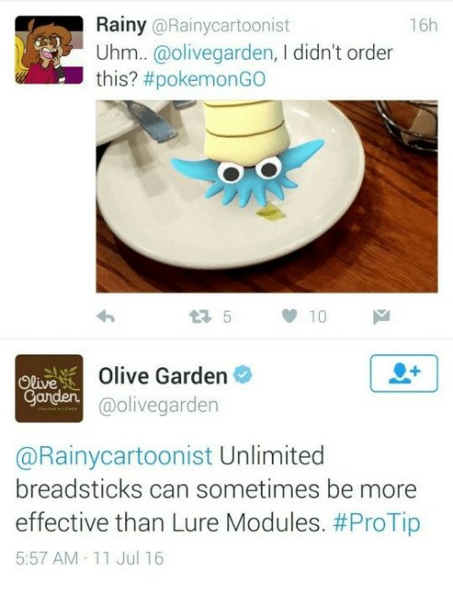 Pokemongo: Rainy @Rainycartoonist  16h  Uhm..@olivegarden, I didn't ord  this? #pokemonGO  Olive  Ganden  Olive Garden  @olivegarden  @Rainycartoonist Unlimited  breadsticks can sometimes be more  effective than Lure Modules. #ProTip  5:57 AM 11 Jul 16