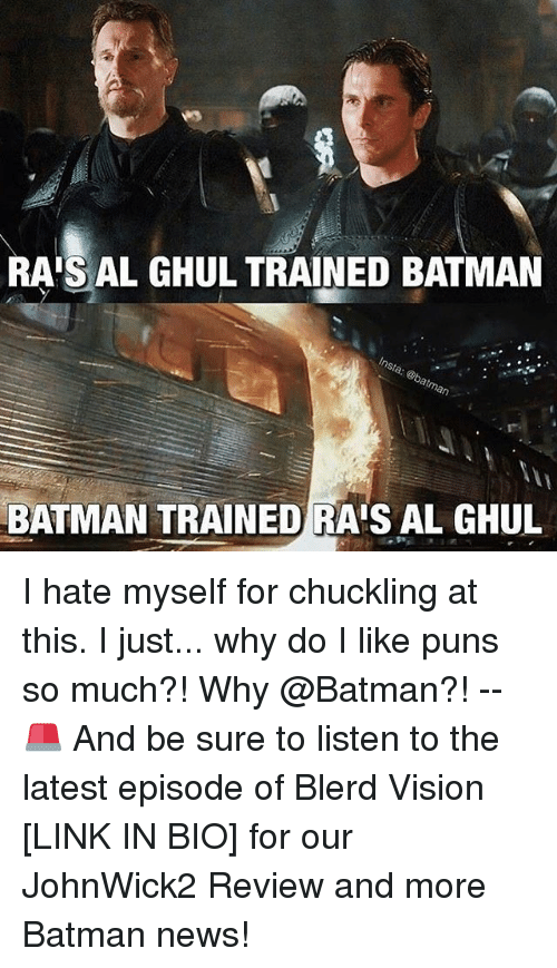 Batman, Memes, and News: RAIS AL GHUL TRAINED BATMAN  BATMAN TRAINED RAIS AL GHUL I hate myself for chuckling at this. I just... why do I like puns so much?! Why @Batman?! -- 🚨 And be sure to listen to the latest episode of Blerd Vision [LINK IN BIO] for our JohnWick2 Review and more Batman news!