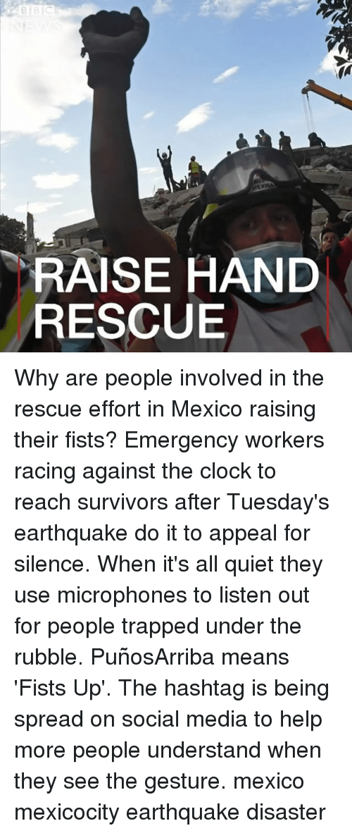 Clock, Memes, and Social Media: RAISE HAND  RESCUE Why are people involved in the rescue effort in Mexico raising their fists? Emergency workers racing against the clock to reach survivors after Tuesday's earthquake do it to appeal for silence. When it's all quiet they use microphones to listen out for people trapped under the rubble. PuñosArriba means 'Fists Up'. The hashtag is being spread on social media to help more people understand when they see the gesture. mexico mexicocity earthquake disaster
