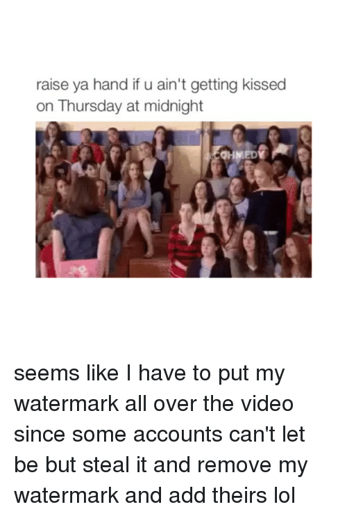 Girl Memes: raise ya handifu ain't getting kissed  on Thursday at midnight seems like I have to put my watermark all over the video since some accounts can't let be but steal it and remove my watermark and add theirs lol