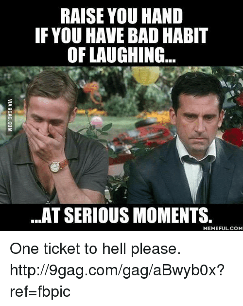 Ticket To Hell: RAISE YOU HAND  IF YOU HAVE BAD HABIT  OF LAUGHING  ...AT SERIOUS MOMENTS.  MEMEFUL.COM One ticket to hell please. http://9gag.com/gag/aBwyb0x?ref=fbpic