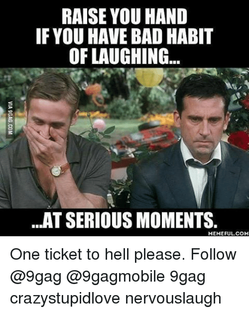 Ticket To Hell: RAISE YOU HAND  IF YOU HAVE BAD HABIT  OF LAUGHING...  ...AT SERIOUS MOMENTS  MEMEFUL COM One ticket to hell please. Follow @9gag @9gagmobile 9gag crazystupidlove nervouslaugh