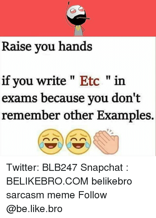 "Be Like, Meme, and Memes: Raise you hands  if you write"" Etc ""in  exams because you don't  remember other Examples. Twitter: BLB247 Snapchat : BELIKEBRO.COM belikebro sarcasm meme Follow @be.like.bro"