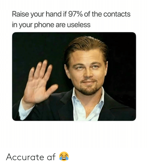 raise your hand if: Raise your hand if 97% of the contacts  in your phone are useless Accurate af 😂