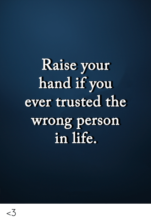 raise your hand if: Raise your  hand if you  ever trusted the  wrong person  in life. <3