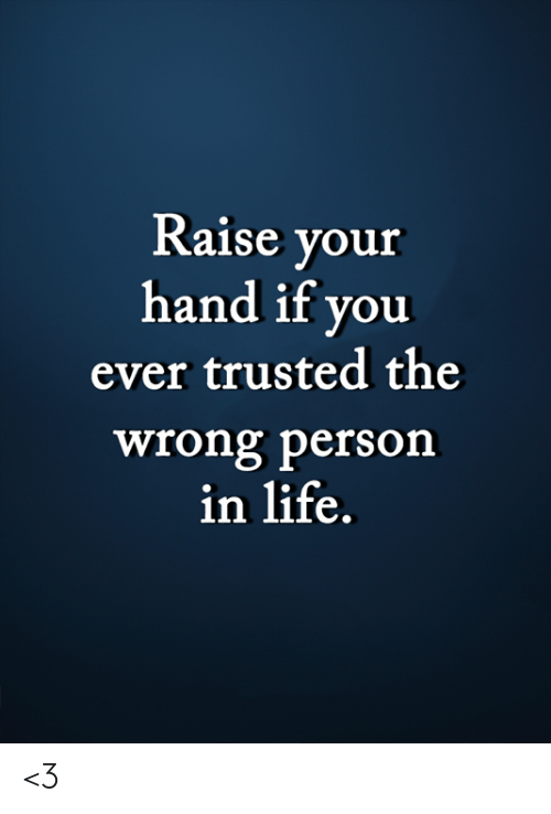 Trusted: Raise your  hand if you  ever trusted the  wrong person  in life. <3