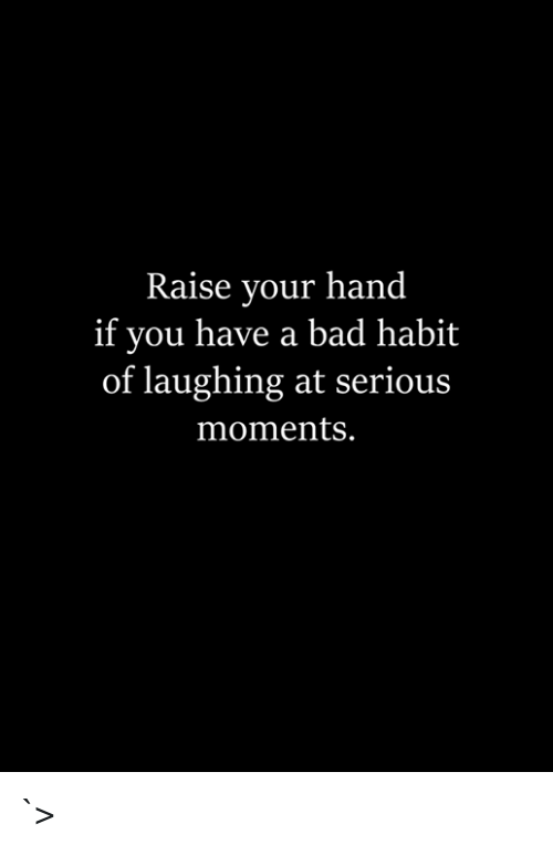 Bad, You, and Habit: Raise your hand  if you have a bad habit  of laughing at serious  moments. `>