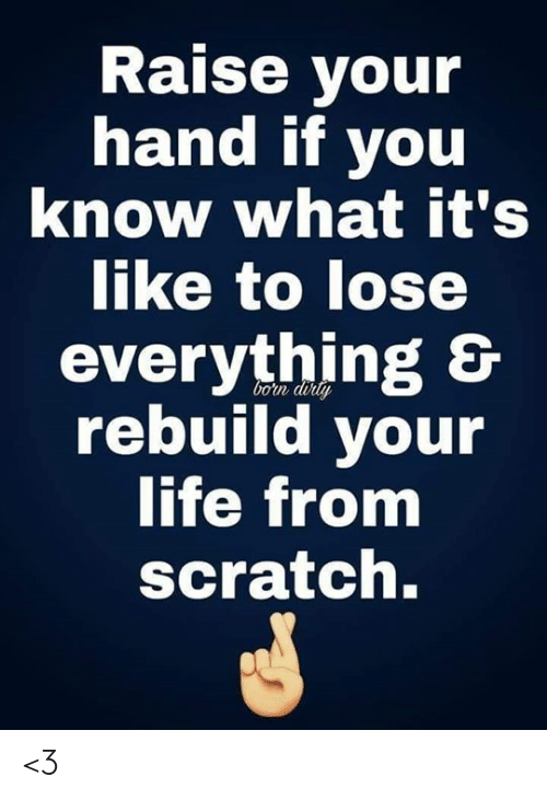 raise your hand if: Raise your  hand if you  know what it's  like to lose  everything &  rebuild your  life from  bon doily  scratch. <3