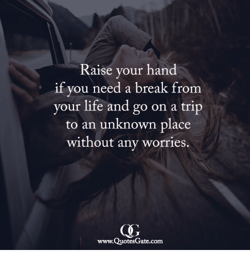 Life, Break, and Com: Raise your hand  if you need a break from  your life and go on a trip  to an unknown place  without any worries.  www.QuotesGate.com