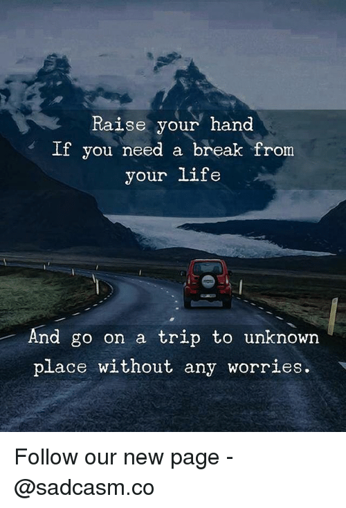 Life, Memes, and Break: Raise your hand  If you need a break from  your life  And go on a trip to unknown  place without any worries. Follow our new page - @sadcasm.co
