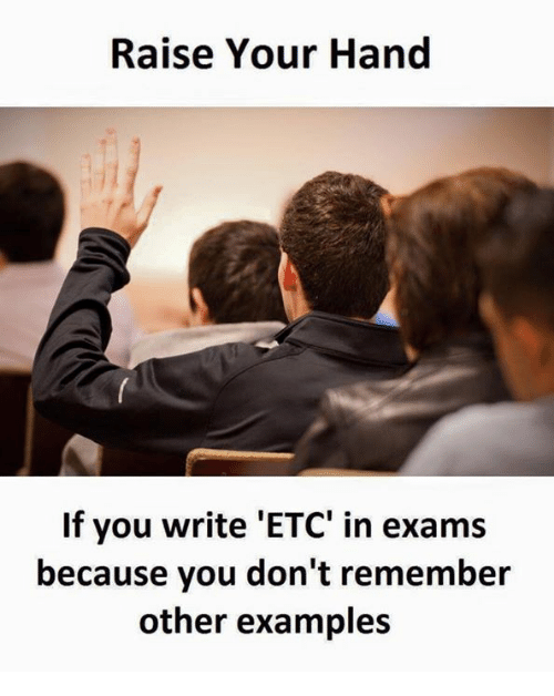 Examples, Etc, and Remember: Raise Your Hand  If you write 'ETC' in exams  because you don't remember  other examples