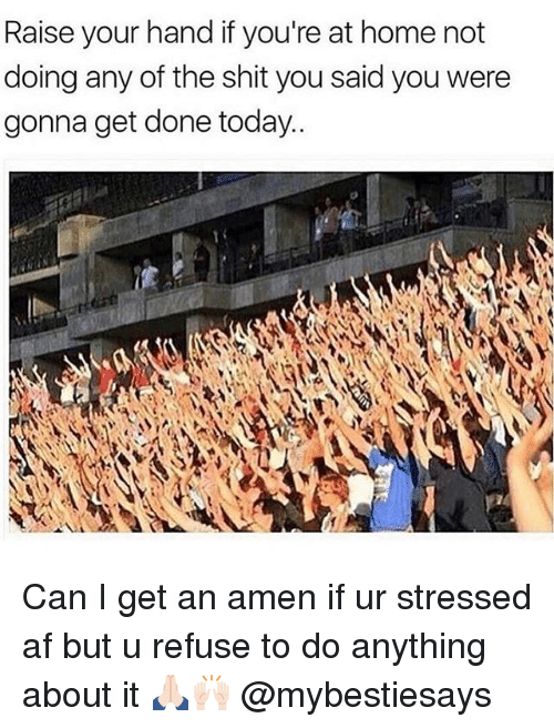 Af, Shit, and Home: Raise your hand if you're at home not  doing any of the shit you said you were  gonna get done today.. Can I get an amen if ur stressed af but u refuse to do anything about it 🙏🏻🙌🏻 @mybestiesays