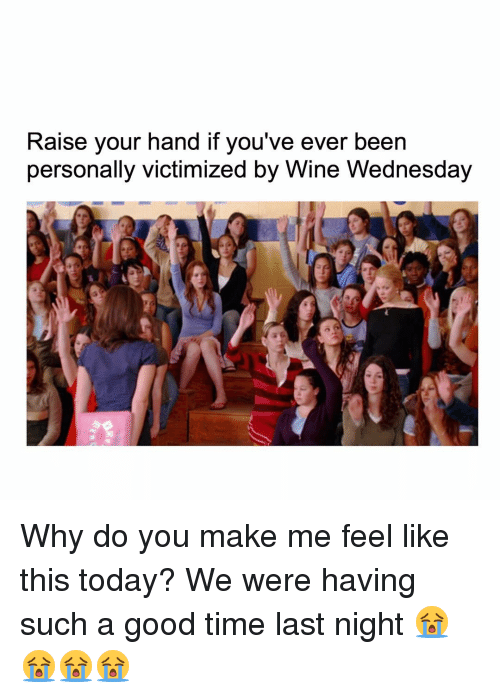 Wine Wednesday: Raise your hand if you've ever been  personally victimized by Wine Wednesday Why do you make me feel like this today? We were having such a good time last night 😭😭😭😭