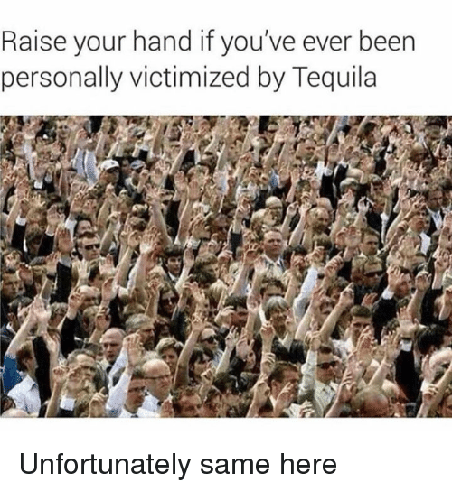 Dank, Tequila, and Been: Raise your hand if you've ever been  personally victimized by Tequila Unfortunately same here