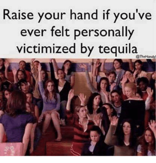Handness: Raise your hand if you've  ever felt personally  victimized by tequila  @TheHondy