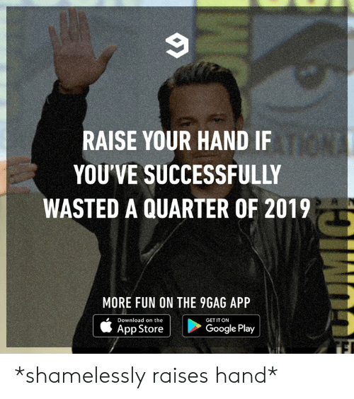 raise your hand if: RAISE YOUR HAND IF  YOU'VE SUCCESSFULLY  WASTED A QUARTER OF 2019  MORE FUN ON THE 9GAG APP  Download on the  GET IT ON  App Store  Google Play *shamelessly raises hand*