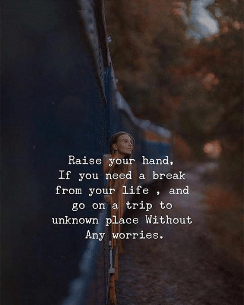 Need A Break: Raise your hand,  Lt you need a break  from your life , and  go on a trip to  unknown place Without  Any worries.