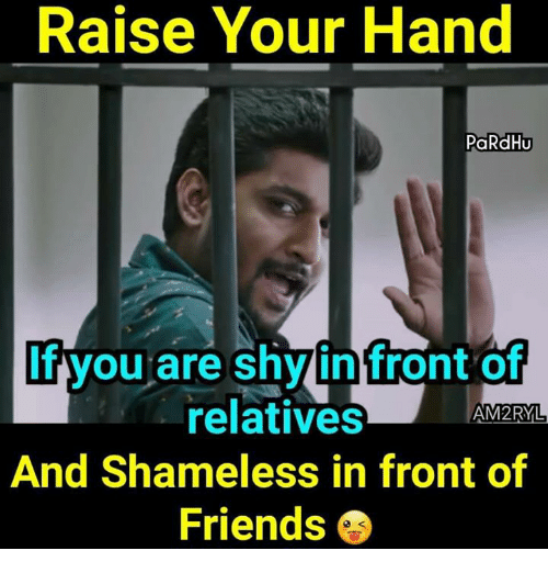 Friends, Memes, and Shameless: Raise Your Hand  PaRdHU  f you are shy in front of  relatives  AM2RYL  And Shameless in front of  Friends