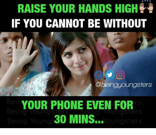 you: RAISE YOUR HANDS HIGH  IF YOU CANNOT BE WITHOUT  Obeingyoungsters  In  YOUR PHONE EVEN FOR  30 MINS...  g YoUunasters  Being Youngsters  Being Young  oungsters