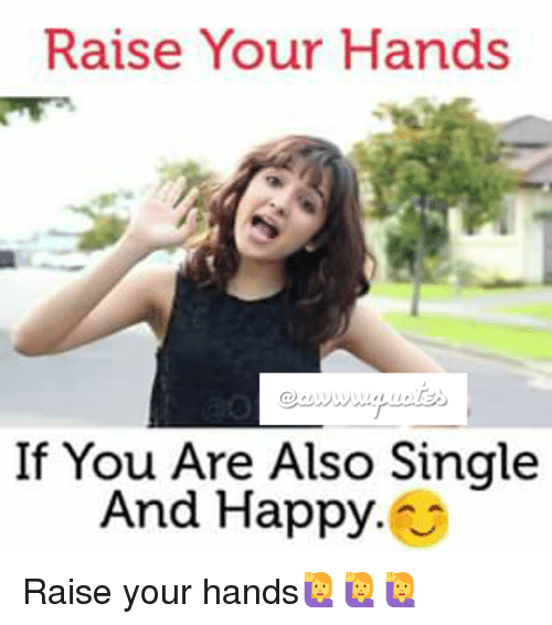 Happy, Single, and Ares: Raise Your Hands  If You Are Also Single  And Happy Raise your hands🙋🙋🙋