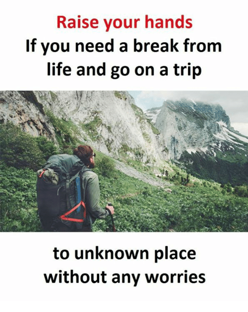 Life, Break, and Unknown: Raise your hands  If you need a break from  life and go on a trip  to unknown place  without any worries