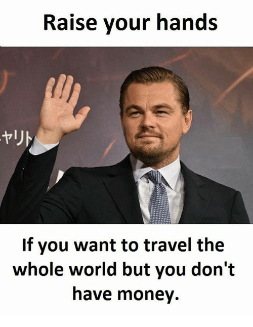 memes: Raise your hands  If you want to travel the  whole world but you don't  have money.