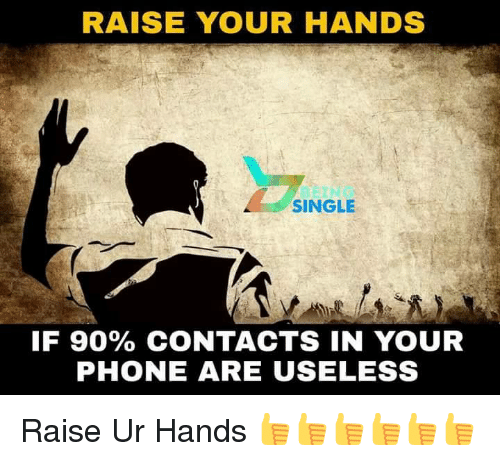 Memes, Phone, and Single: RAISE YOUR HANDS  SINGLE  IF 90% CONTACTS IN YOUR  PHONE ARE USELESS Raise Ur Hands 👍👍👍👍👍👍