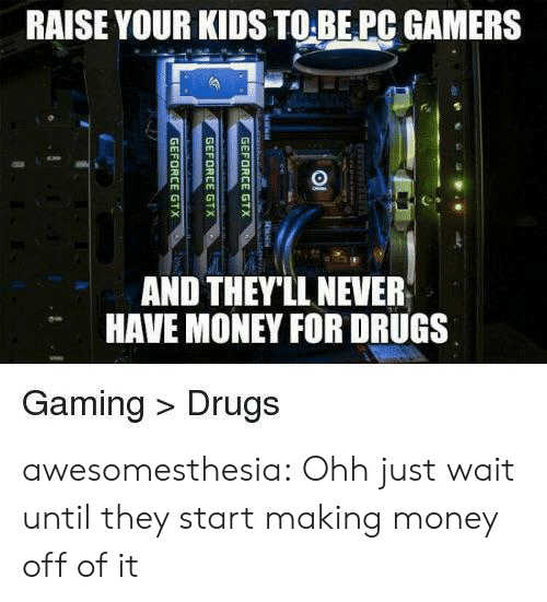 Money For: RAISE YOUR KIDS TO BE PC GAMERS  AND THEY'LL NEVER  HAVE MONEY FOR DRUGS  Gaming Drugs  GEFORCE GTX  GEFORCE GTX  GEFORCE GTX awesomesthesia:  Ohh just wait until they start making money off of it