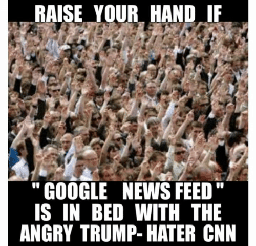 """Trump Hater: RAISE YOURHANDIF  """"GOOGLE NEWS FEED""""  IS IN BED WITH THE  ANGRY TRUMP- HATER CNN"""