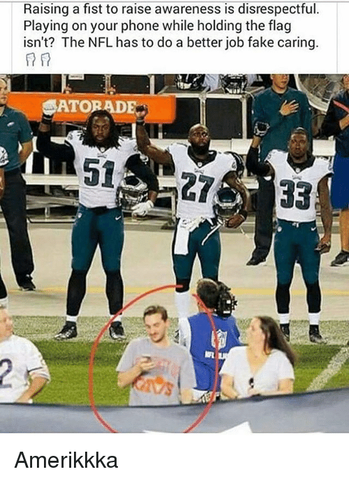 NFL: Raising a fist to raise awareness is disrespectful.  Playing on your phone while holding the flag  isn't? The NFL has to do a better job fake caring  ATORADE Amerikkka