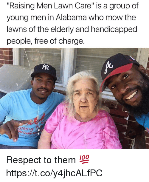 """Respect, Alabama, and Free: """"Raising Men Lawn Care"""" is a group of  young men in Alabama who mow the  lawns of the elderly and handicapped  people, free of charge.  AX  N CARE S  ock To The Respect to them 💯 https://t.co/y4jhcALfPC"""