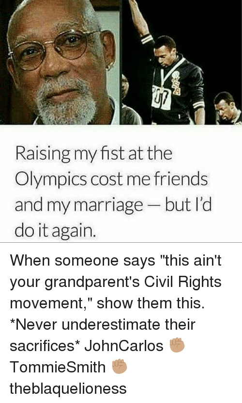 "Do It Again, Friends, and Marriage: Raising my fist at the  Olympics cost me friends  and my marriage but l'd  do it again. When someone says ""this ain't your grandparent's Civil Rights movement,"" show them this. *Never underestimate their sacrifices* JohnCarlos ✊🏽 TommieSmith ✊🏽 theblaquelioness"