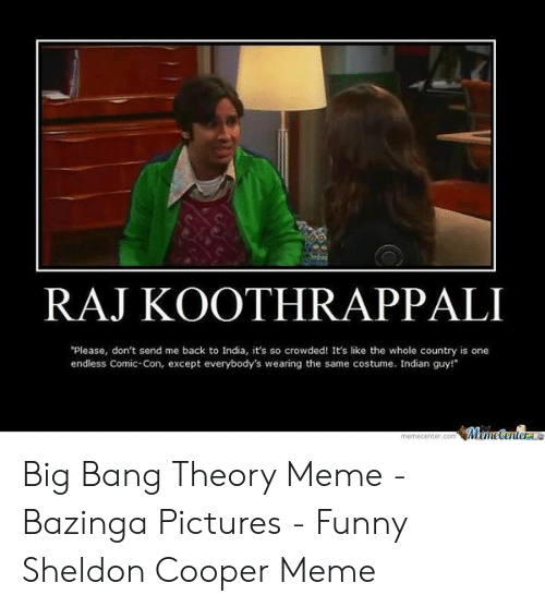 Big Bang Theory Meme: RAJ KOOTHRAPPALI  Please, don't send me back to India, it's so crowded! It's like the whole country is one  endless Comic-Con, except everybody's wearing the same costume. Indian guy!  Meme Centera  memecenter.com Big Bang Theory Meme - Bazinga Pictures - Funny Sheldon Cooper Meme