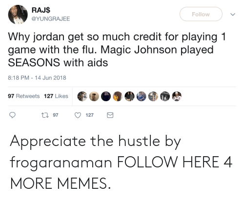 Magic Johnson: RAJ$  @YUNGRAJEE  Follow  Why jordan get so much credit for playing 1  game with the flu. Magic Johnson played  SEASONS with aids  8:18 PM-14 Jun 2018  97 Retweets 127 Likes  0 97 127 Appreciate the hustle by frogaranaman FOLLOW HERE 4 MORE MEMES.