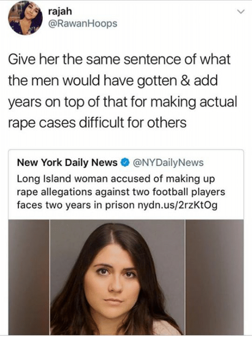 Football, Memes, and New York: rajah  @Rawan Hoops  Give her the same sentence of what  the men would have gotten & add  years on top of that for making actual  rape cases difficult for others  New York Daily News  @NY Daily News  Long Island woman accused of making up  rape allegations against two football players  faces two years in prison nydn.us/2rzKtog