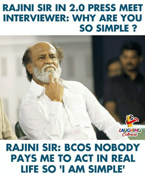 Life, Indianpeoplefacebook, and Simple: RAJINI SIR IN 2.0 PRESS MEET  INTERVIEWER: WHY ARE YOU  SO SIMPLE?  LAUGHING  Colowrs  RAJINI SIR: BCOS NOBODY  PAYS ME TO ACT IN REAL  LIFE SO I AM SIMPLE