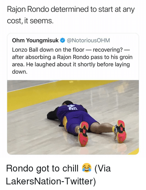 ohm: Rajon Rondo determined to start at any  cost, it seems.  Ohm Youngmisuk @NotoriousOHM  Lonzo Ball down on the floor- recovering?  after absorbing a Rajon Rondo pass to his groin  area. He laughed about it shortly before laying  down Rondo got to chill 😂 (Via ‪LakersNation‬-Twitter)
