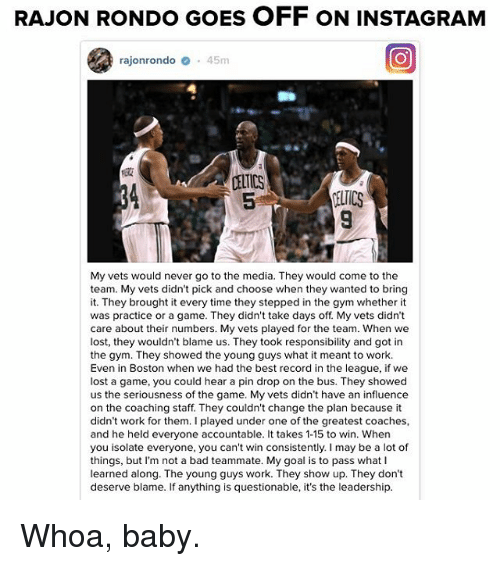 Rajon Rondo: RAJON RONDO GoES OFF oN INSTAGRAM  rajonrondo o 45m  CELTICS  My vets would never go to the media. They would come to the  team. My vets didn't pick and choose when they wanted to bring  it. They brought it every time they stepped in the gym whether it  was practice or a game. They didn't take days off My vets didn't  care about their numbers. My vets played for the team. When we  lost, they wouldn't blame us. They took responsibility and got in  the gym. They showed the young guys what it meant to work.  Even in Boston when we had the best record in the league, if we  lost a game, you could hear a pin drop on the bus. They showed  us the seriousness of the game. My vets didn't have an influence  on the coaching staff. They couldn't change the plan because it  didn't work for them. played under one of the greatest coaches,  and he held everyone accountable. It takes 1-15 to win. When  you isolate everyone, you can't win consistently. may be a lot of  things, but I'm not a bad teammate. My goal is to pass what  learned along. The young guys work. They show up. They don't  deserve blame. If anything is questionable, it's the leadership. Whoa, baby.