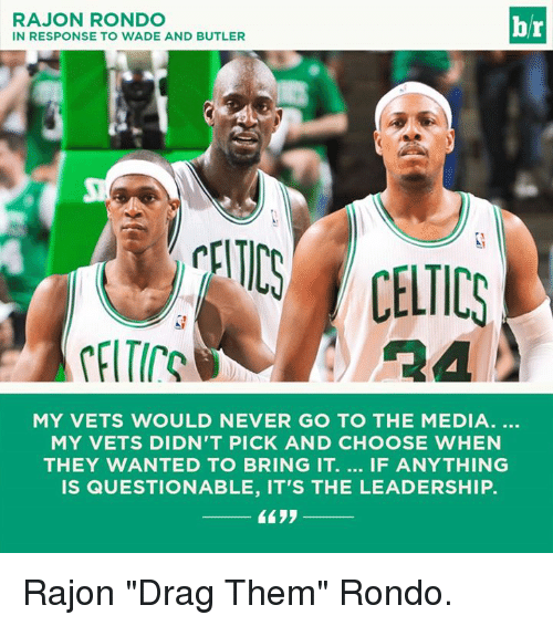 """Rajon Rondo: RAJON RONDO  IN RESPONSE TO WADE AND BUTLER  br  CELTICS CELTICS  MY VETS WOULD NEVER GO TO THE MEDIA.  MY VETS DIDN'T PICK AND CHOOSE WHEN  THEY WANTED TO BRING IT. IF ANYTHING  IS QUESTIONABLE, IT'S THE LEADERSHIP. Rajon """"Drag Them"""" Rondo."""