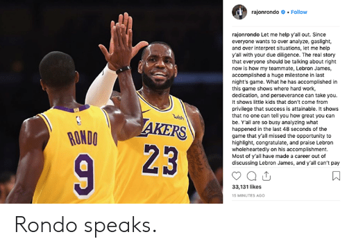 rondo: rajonrondo Follow  rajonrondo Let me help y'all out. Since  everyone wants to over analyze, gaslight,  and over interpret situations, let me help  y'all with your due diligence. The real story  that everyone should be talking about right  now is how my teammate, Lebron James,  accomplished a huge milestone in last  night's game. What he has accomplished in  this game shows where hard work,  dedication, and perseverance can take you.  It shows little kids that don't come from  privilege that success is attainable. It shows  that no one can tell you how great you can  be. Yall are so busy analyzing what  happened in the last 48 seconds of the  game that y'all missed the opportunity to  highlight, congratulate, and praise Lebron  wholeheartedly on his accomplishment.  Most of y'all have made a career out of  discussing Lebron James, and y'all can't pay  wish  RONDO  23  33,131 likes  15 MINUTES AG0 Rondo speaks.